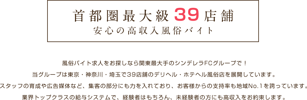 首都圏最大級39店舗 安心の高収入風俗バイト 風俗バイト求人をお探しなら関東最大手のシンデレラFCグループで! 当グループは東京・神奈川・埼玉で39店舗のデリヘル・ホテヘル風俗店を展開しています。スタッフの育成や広告媒体など、集客の部分にも力を入れており、お客様からの支持率も地域No.1を誇っています。業界トップクラスの給与システムで、経験者はもちろん、未経験者の方にも高収入をお約束します。