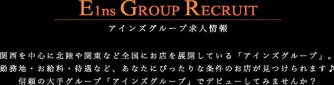E1ns GROUP RECRUIT アインズグループ求人情報 関西を中心に北陸や関東など全国にお店を展開している「アインズグループ」。勤務地・お給料・待遇など、あなたにぴったりな条件のお店が見つけられます♪信頼の大手グループ「アインズグループ」でデビューしてみませんか?